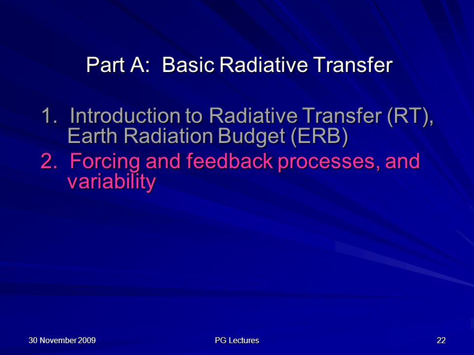 Part A: Basic Radiative Transfer 1. Introduction to Radiative Transfer (RT), Earth Radiation Budget (ERB) 2. Forcing and feedback processes, and varia