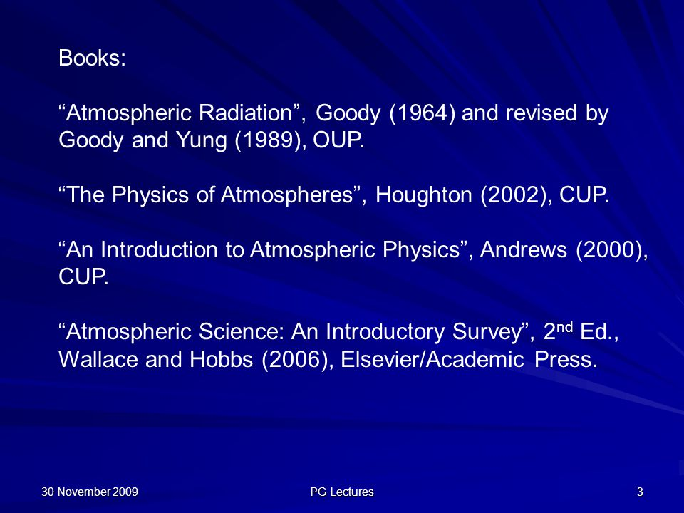 "30 November 2009 PG Lectures 3 Books: ""Atmospheric Radiation"", Goody (1964) and revised by Goody and Yung (1989), OUP. ""The Physics of Atmospheres"", H"
