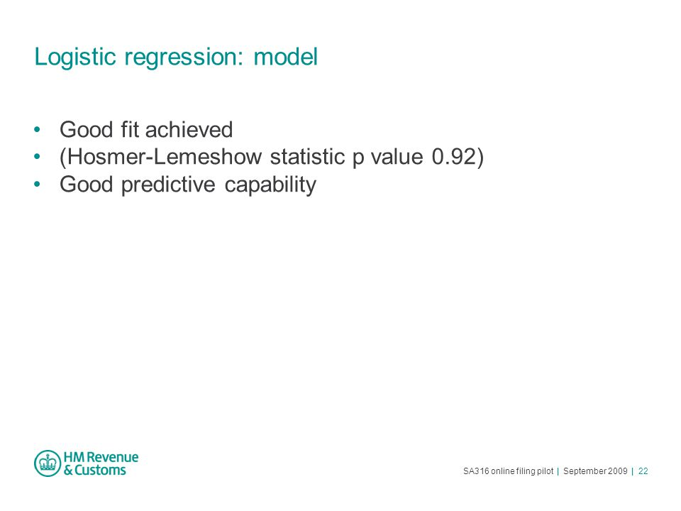 SA316 online filing pilot | September 2009 | 22 Logistic regression: model Good fit achieved (Hosmer-Lemeshow statistic p value 0.92) Good predictive capability
