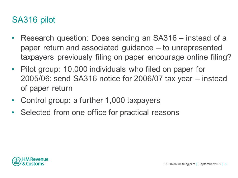 SA316 online filing pilot | September 2009 | 5 SA316 pilot Research question: Does sending an SA316 – instead of a paper return and associated guidance – to unrepresented taxpayers previously filing on paper encourage online filing.