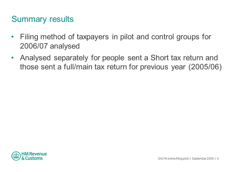 SA316 online filing pilot | September 2009 | 6 Summary results Filing method of taxpayers in pilot and control groups for 2006/07 analysed Analysed separately for people sent a Short tax return and those sent a full/main tax return for previous year (2005/06)