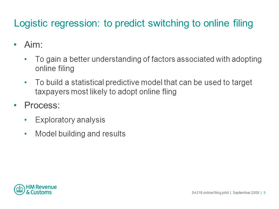 SA316 online filing pilot | September 2009 | 9 Logistic regression: to predict switching to online filing Aim: To gain a better understanding of factors associated with adopting online filing To build a statistical predictive model that can be used to target taxpayers most likely to adopt online fling Process: Exploratory analysis Model building and results