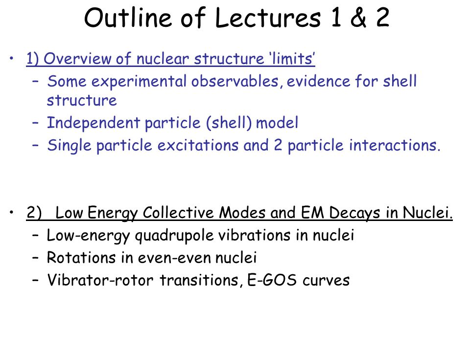 Outline of Lectures 1 & 2 1) Overview of nuclear structure 'limits' –Some experimental observables, evidence for shell structure –Independent particle (shell) model –Single particle excitations and 2 particle interactions.