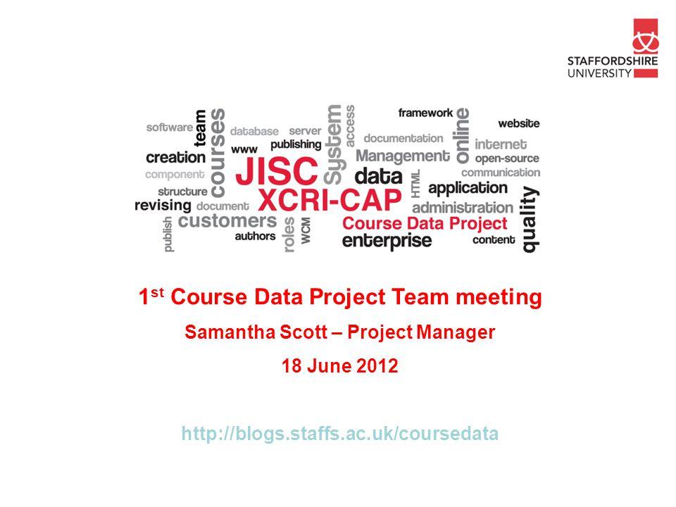 1 st Course Data Project Team meeting Samantha Scott – Project Manager 18 June 2012 http://blogs.staffs.ac.uk/coursedata