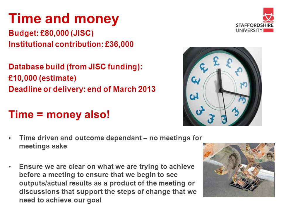 Time and money Budget: £80,000 (JISC) Institutional contribution: £36,000 Database build (from JISC funding): £10,000 (estimate) Deadline or delivery: