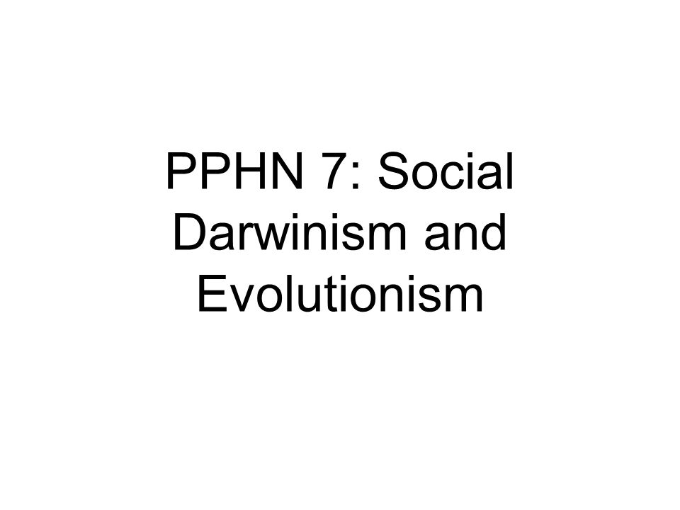 PPHN 7: Social Darwinism and Evolutionism