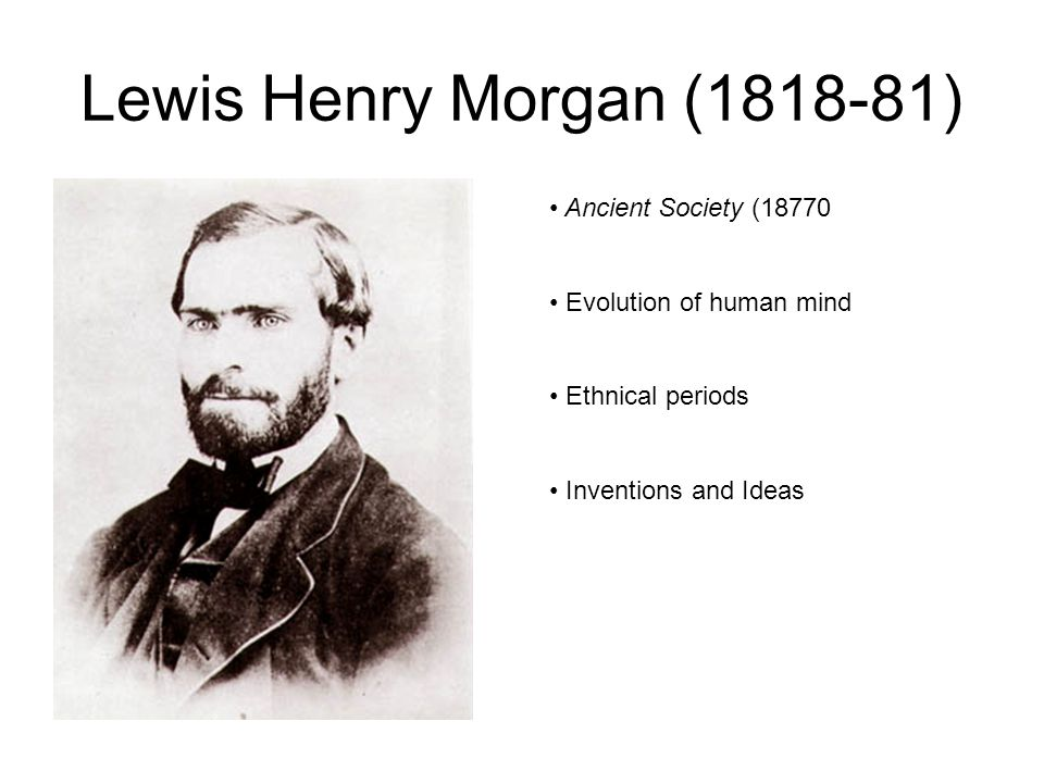 Lewis Henry Morgan ( ) Ancient Society (18770 Evolution of human mind Ethnical periods Inventions and Ideas
