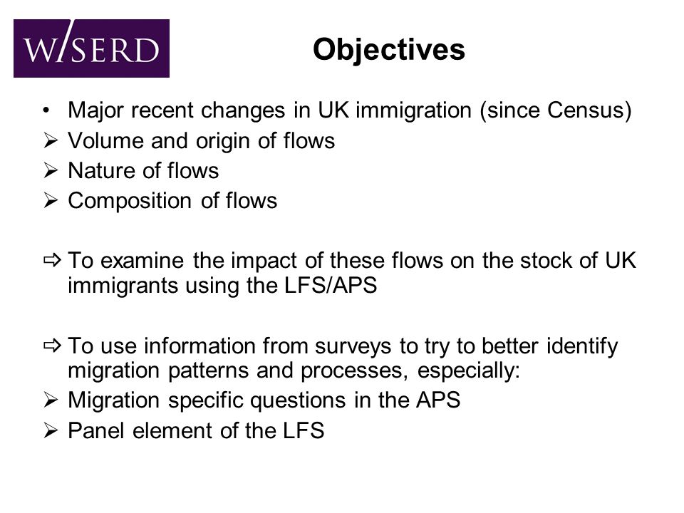 Objectives Major recent changes in UK immigration (since Census)  Volume and origin of flows  Nature of flows  Composition of flows  To examine the impact of these flows on the stock of UK immigrants using the LFS/APS  To use information from surveys to try to better identify migration patterns and processes, especially:  Migration specific questions in the APS  Panel element of the LFS