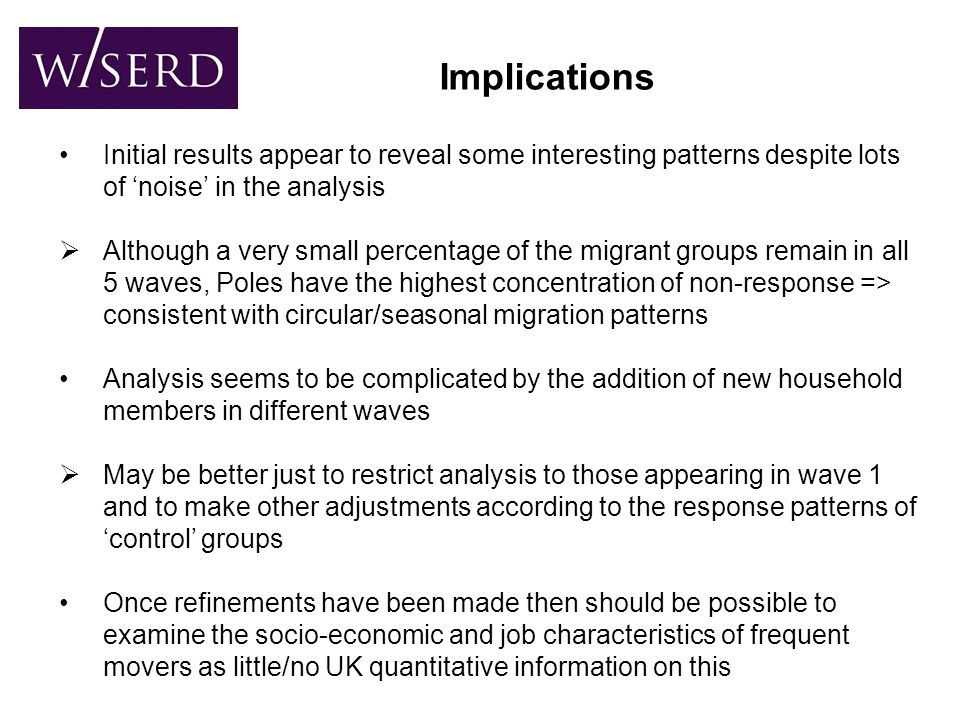 Implications Initial results appear to reveal some interesting patterns despite lots of 'noise' in the analysis  Although a very small percentage of the migrant groups remain in all 5 waves, Poles have the highest concentration of non-response => consistent with circular/seasonal migration patterns Analysis seems to be complicated by the addition of new household members in different waves  May be better just to restrict analysis to those appearing in wave 1 and to make other adjustments according to the response patterns of 'control' groups Once refinements have been made then should be possible to examine the socio-economic and job characteristics of frequent movers as little/no UK quantitative information on this