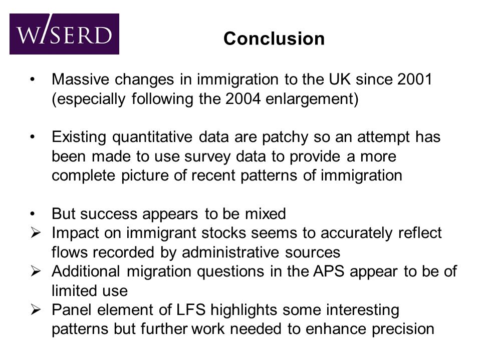Conclusion Massive changes in immigration to the UK since 2001 (especially following the 2004 enlargement) Existing quantitative data are patchy so an attempt has been made to use survey data to provide a more complete picture of recent patterns of immigration But success appears to be mixed  Impact on immigrant stocks seems to accurately reflect flows recorded by administrative sources  Additional migration questions in the APS appear to be of limited use  Panel element of LFS highlights some interesting patterns but further work needed to enhance precision