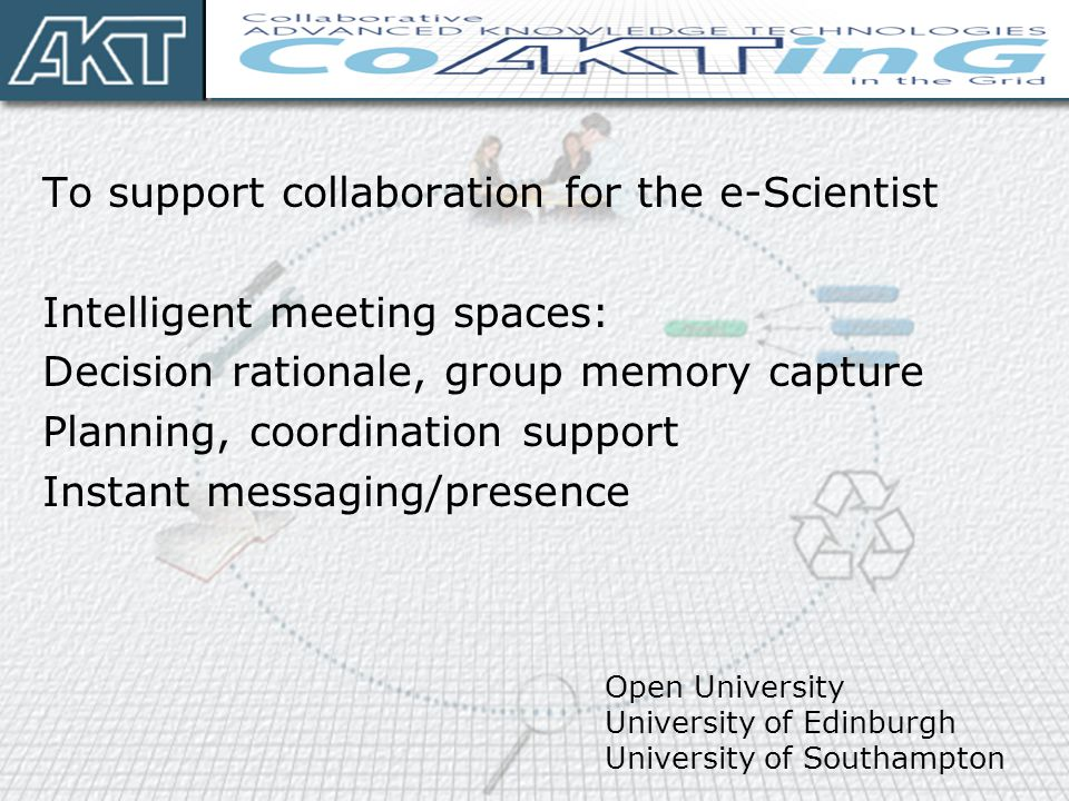 To support collaboration for the e-Scientist Intelligent meeting spaces: Decision rationale, group memory capture Planning, coordination support Insta