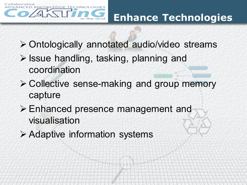 Enhance Technologies  Ontologically annotated audio/video streams  Issue handling, tasking, planning and coordination  Collective sense-making and