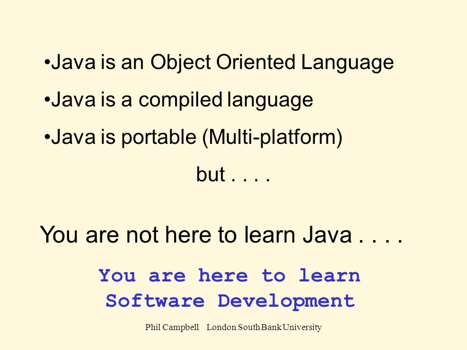 Phil Campbell London South Bank University Java is an Object Oriented Language Java is a compiled language Java is portable (Multi-platform) but....