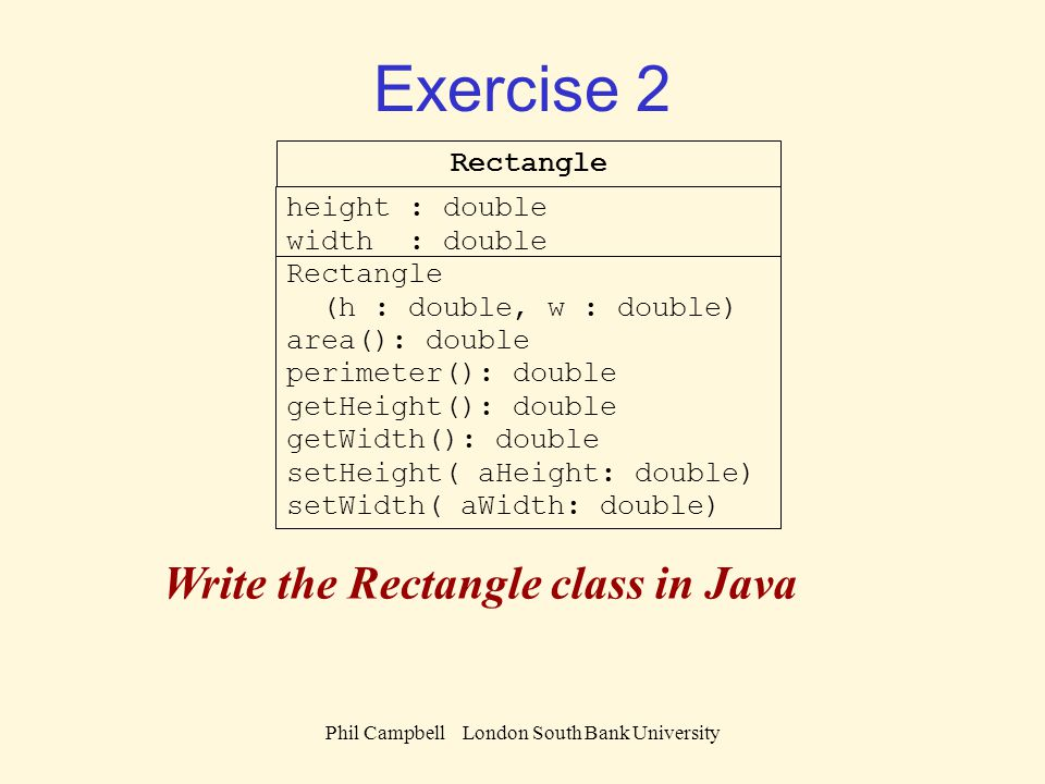 Phil Campbell London South Bank University Exercise 2 Rectangle height : double width : double Rectangle (h : double, w : double) area(): double perimeter(): double getHeight(): double getWidth(): double setHeight( aHeight: double) setWidth( aWidth: double) Write the Rectangle class in Java
