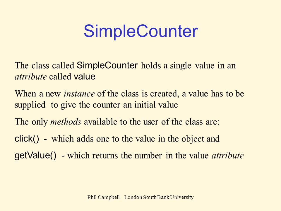 Phil Campbell London South Bank University SimpleCounter The class called SimpleCounter holds a single value in an attribute called value When a new instance of the class is created, a value has to be supplied to give the counter an initial value The only methods available to the user of the class are: click() - which adds one to the value in the object and getValue() - which returns the number in the value attribute