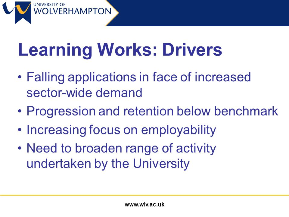 www.wlv.ac.uk Learning Works: Drivers Falling applications in face of increased sector-wide demand Progression and retention below benchmark Increasing focus on employability Need to broaden range of activity undertaken by the University