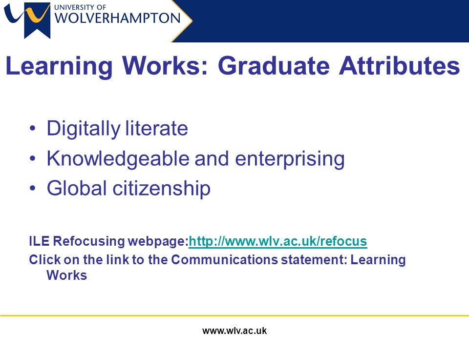 www.wlv.ac.uk Learning Works: Graduate Attributes Digitally literate Knowledgeable and enterprising Global citizenship ILE Refocusing webpage:http://www.wlv.ac.uk/refocushttp://www.wlv.ac.uk/refocus Click on the link to the Communications statement: Learning Works