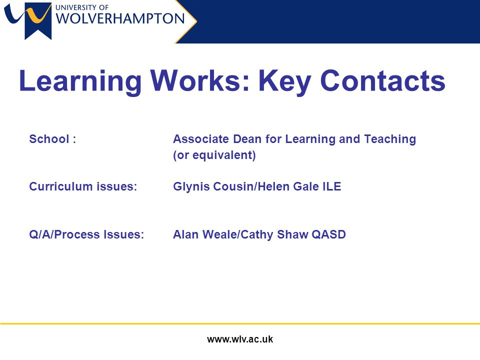 www.wlv.ac.uk Learning Works: Key Contacts School : Associate Dean for Learning and Teaching (or equivalent) Curriculum issues:Glynis Cousin/Helen Gale ILE Q/A/Process Issues: Alan Weale/Cathy Shaw QASD