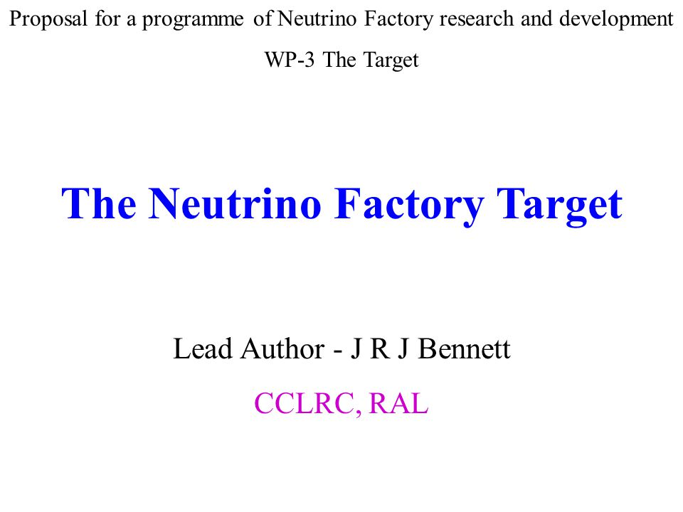 Proposal for a programme of Neutrino Factory research and development WP-3 The Target The Neutrino Factory Target Lead Author - J R J Bennett CCLRC, RAL