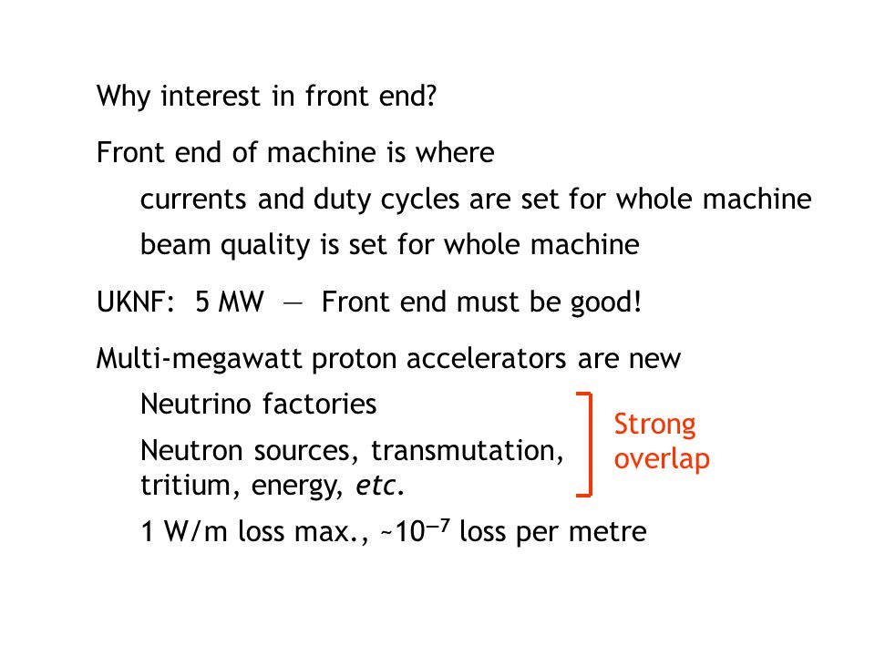 Why interest in front end? Front end of machine is where currents and duty cycles are set for whole machine beam quality is set for whole machine UKNF
