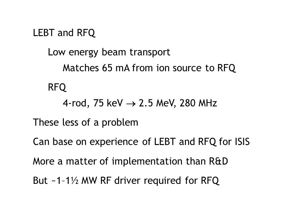 LEBT and RFQ Low energy beam transport Matches 65 mA from ion source to RFQ RFQ 4-rod, 75 keV  2.5 MeV, 280 MHz These less of a problem Can base on e