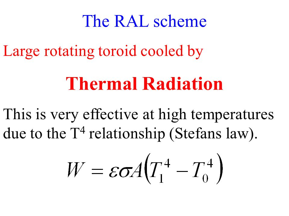 The RAL scheme Large rotating toroid cooled by Thermal Radiation This is very effective at high temperatures due to the T 4 relationship (Stefans law).