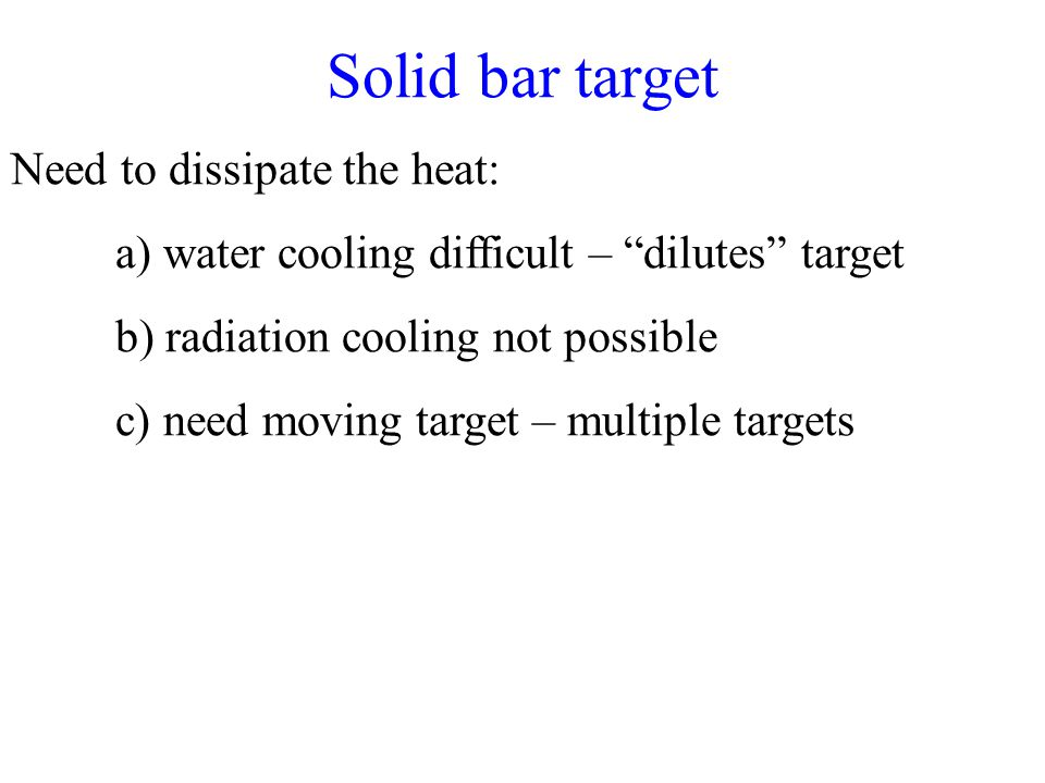 Solid bar target Need to dissipate the heat: a) water cooling difficult – dilutes target b) radiation cooling not possible c) need moving target – multiple targets