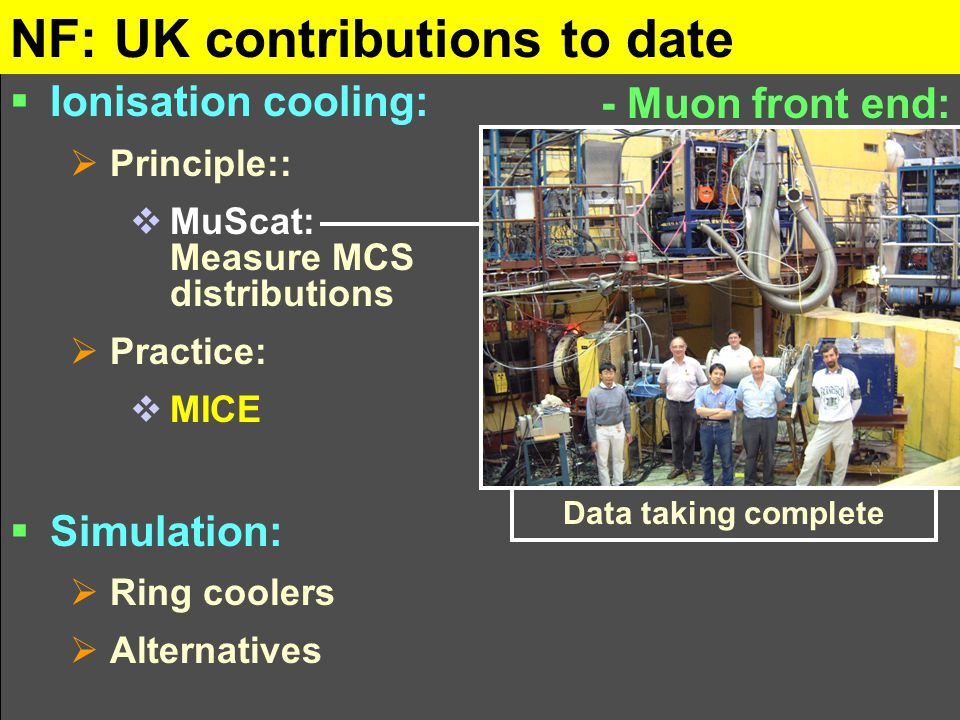 NF: UK contributions to date - Muon front end:  Ionisation cooling:  Principle::  MuScat: Measure MCS distributions  Practice:  MICE  Simulation:  Ring coolers  Alternatives Data taking complete