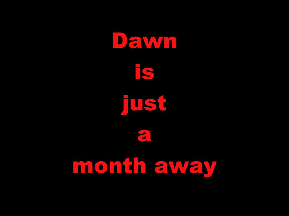 Dawn is just a month away