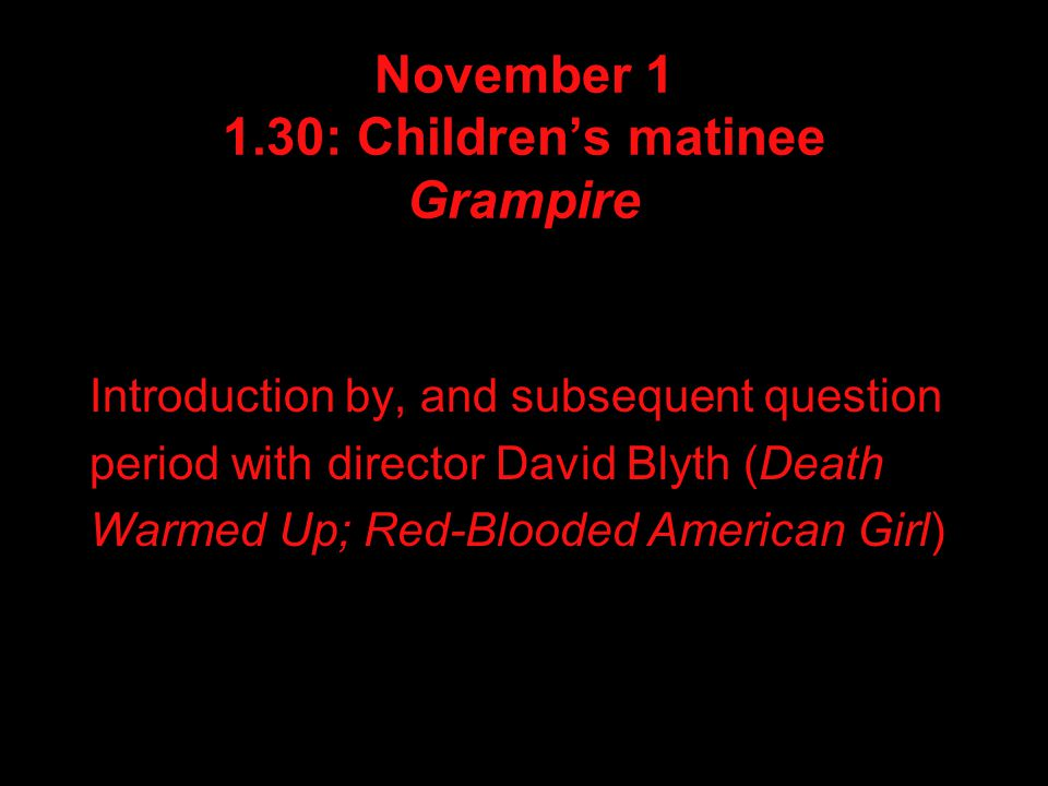 November 1 1.30: Children's matinee Grampire Introduction by, and subsequent question period with director David Blyth (Death Warmed Up; Red-Blooded American Girl)