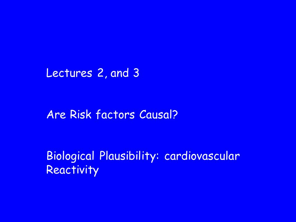 Lectures 2, and 3 Are Risk factors Causal Biological Plausibility: cardiovascular Reactivity
