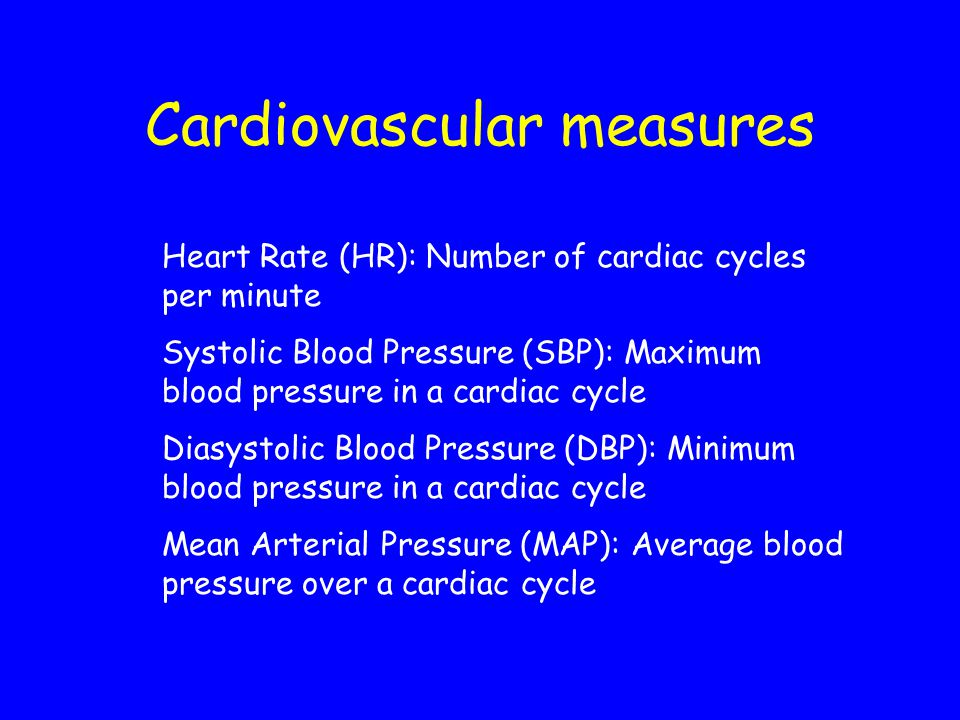 Cardiovascular measures Heart Rate (HR): Number of cardiac cycles per minute Systolic Blood Pressure (SBP): Maximum blood pressure in a cardiac cycle Diasystolic Blood Pressure (DBP): Minimum blood pressure in a cardiac cycle Mean Arterial Pressure (MAP): Average blood pressure over a cardiac cycle