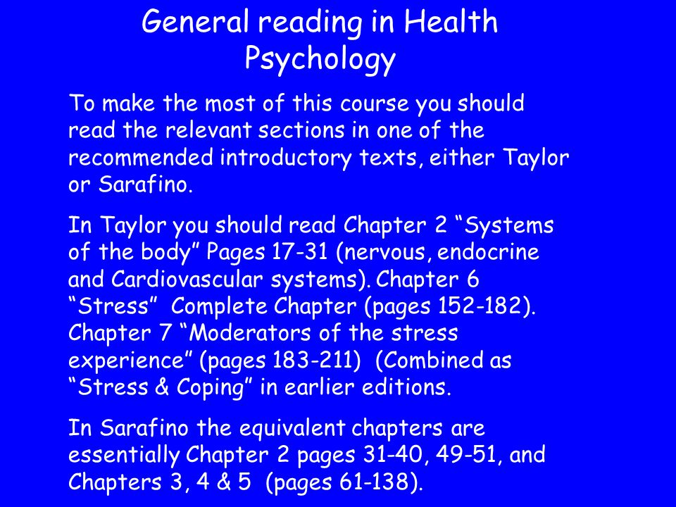 General reading in Health Psychology To make the most of this course you should read the relevant sections in one of the recommended introductory texts, either Taylor or Sarafino.