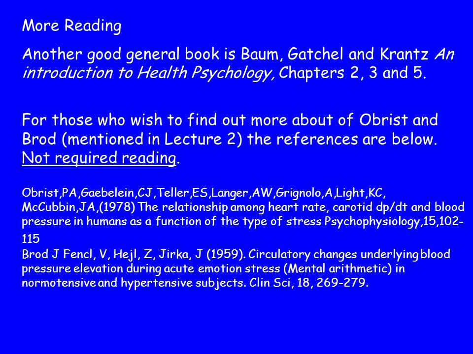 More Reading Another good general book is Baum, Gatchel and Krantz An introduction to Health Psychology, Chapters 2, 3 and 5.