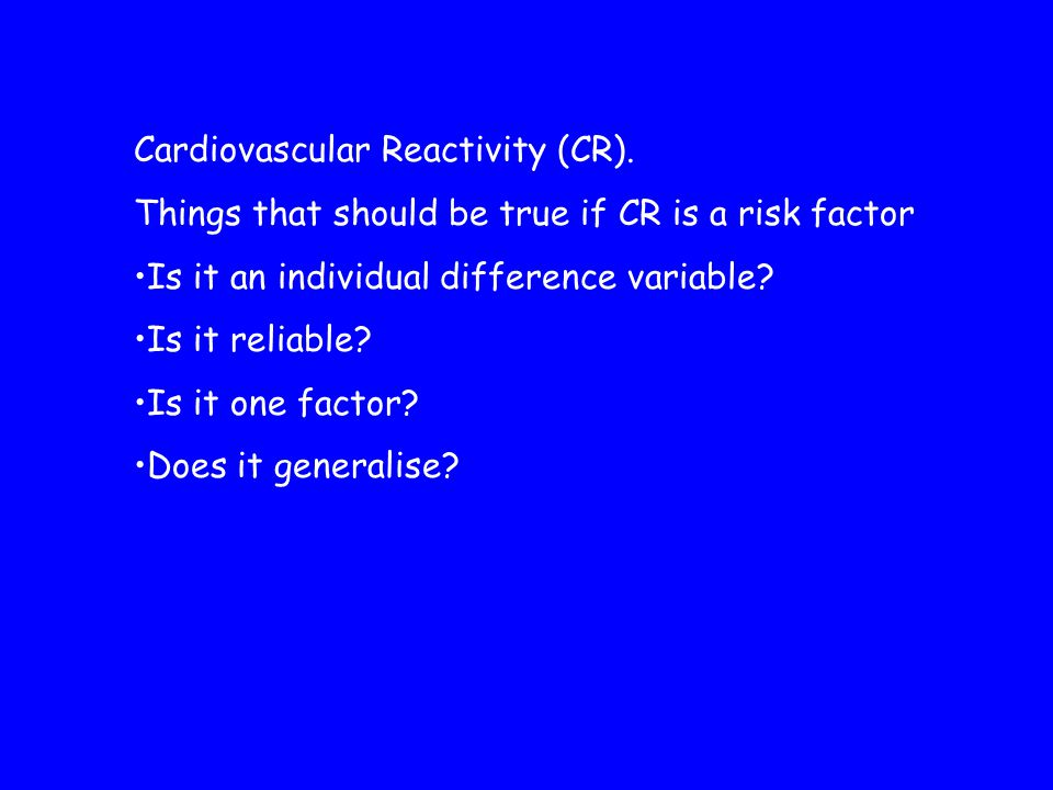 Cardiovascular Reactivity (CR). Things that should be true if CR is a risk factor Is it an individual difference variable? Is it reliable? Is it one f