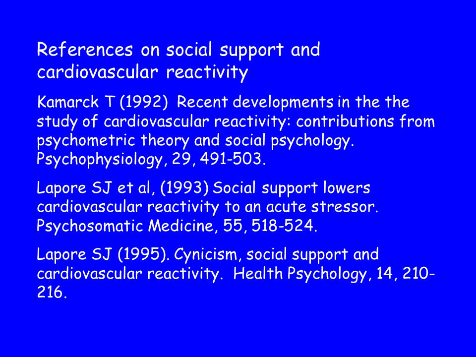 References on social support and cardiovascular reactivity Kamarck T (1992) Recent developments in the the study of cardiovascular reactivity: contributions from psychometric theory and social psychology.