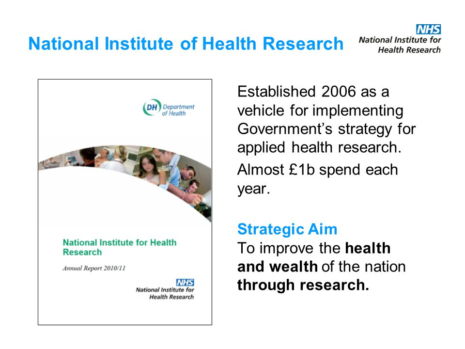 National Institute of Health Research Established 2006 as a vehicle for implementing Government's strategy for applied health research.