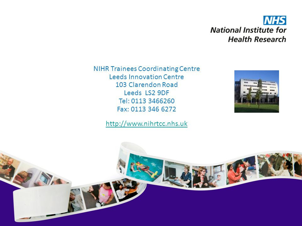NIHR Trainees Coordinating Centre Leeds Innovation Centre 103 Clarendon Road Leeds LS2 9DF Tel: 0113 3466260 Fax: 0113 346 6272 http://www.nihrtcc.nhs.uk
