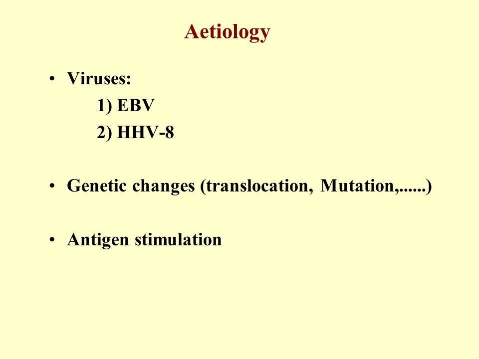 Aetiology Viruses: 1) EBV 2) HHV-8 Genetic changes (translocation, Mutation,......) Antigen stimulation