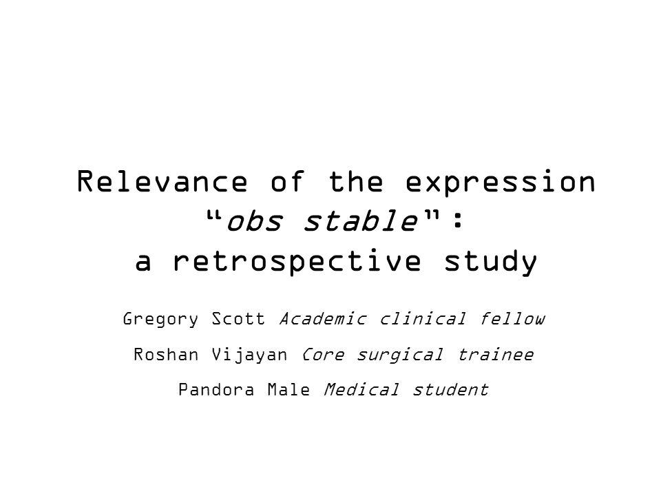 Relevance of the expression obs stable : a retrospective study Gregory Scott Academic clinical fellow Roshan Vijayan Core surgical trainee Pandora Male Medical student