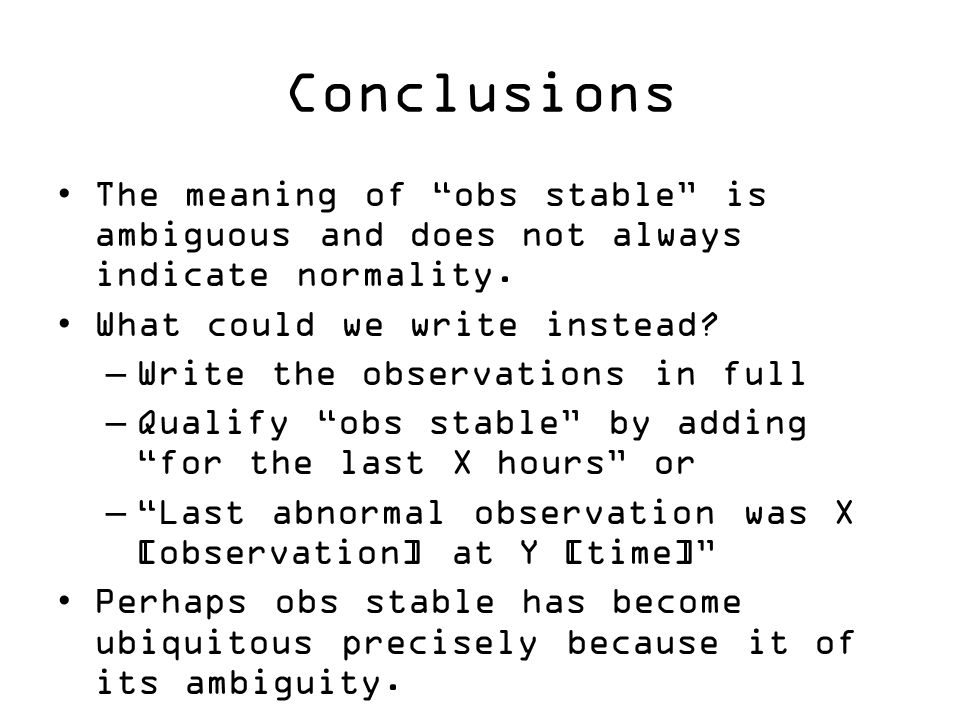 """Conclusions The meaning of """"obs stable"""" is ambiguous and does not always indicate normality. What could we write instead? –Write the observations in f"""