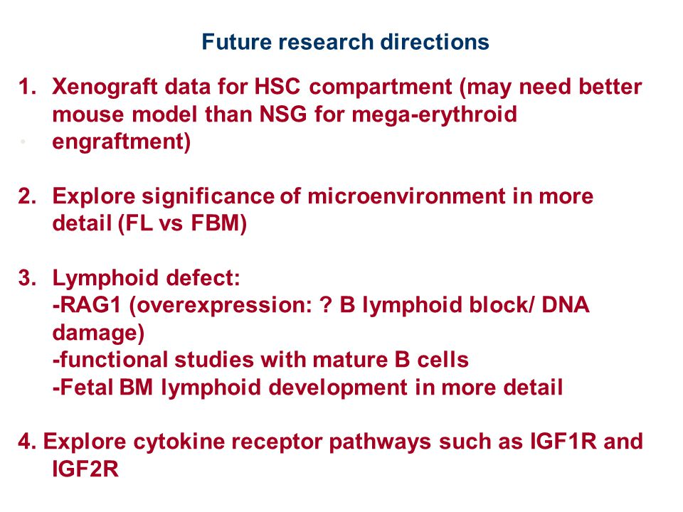 1.Xenograft data for HSC compartment (may need better mouse model than NSG for mega-erythroid engraftment) 2.Explore significance of microenvironment in more detail (FL vs FBM) 3.Lymphoid defect: -RAG1 (overexpression: .