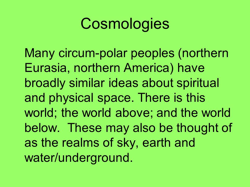 Cosmologies Many circum-polar peoples (northern Eurasia, northern America) have broadly similar ideas about spiritual and physical space. There is thi
