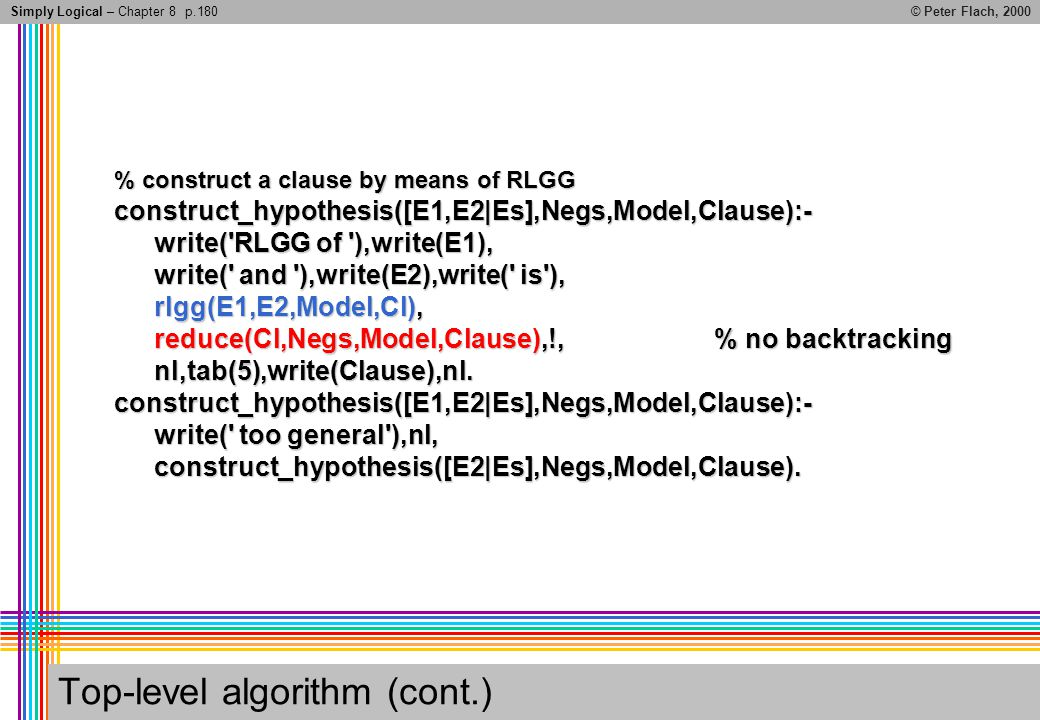 Simply Logical – Chapter 8© Peter Flach, 2000 Top-level algorithm (cont.) % construct a clause by means of RLGG construct_hypothesis([E1,E2|Es],Negs,Model,Clause):- write( RLGG of ),write(E1), write( and ),write(E2),write( is ), rlgg(E1,E2,Model,Cl), reduce(Cl,Negs,Model,Clause),!,% no backtracking nl,tab(5),write(Clause),nl.