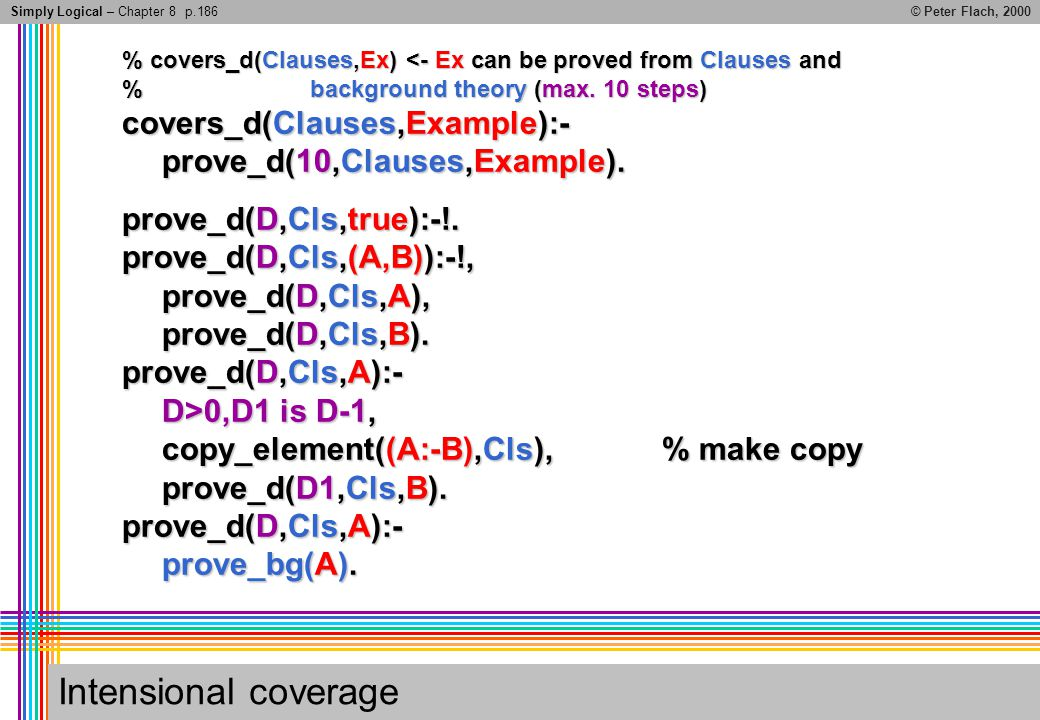 Simply Logical – Chapter 8© Peter Flach, 2000 Intensional coverage % covers_d(Clauses,Ex) <- Ex can be proved from Clauses and % background theory (ma