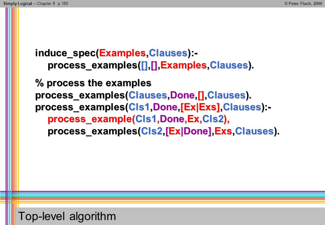 Simply Logical – Chapter 8© Peter Flach, 2000 Top-level algorithm induce_spec(Examples,Clauses):- process_examples([],[],Examples,Clauses).