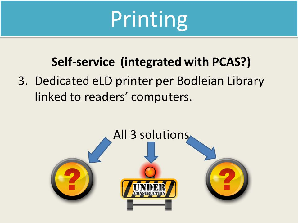 Self-service (integrated with PCAS?) 3.Dedicated eLD printer per Bodleian Library linked to readers' computers.