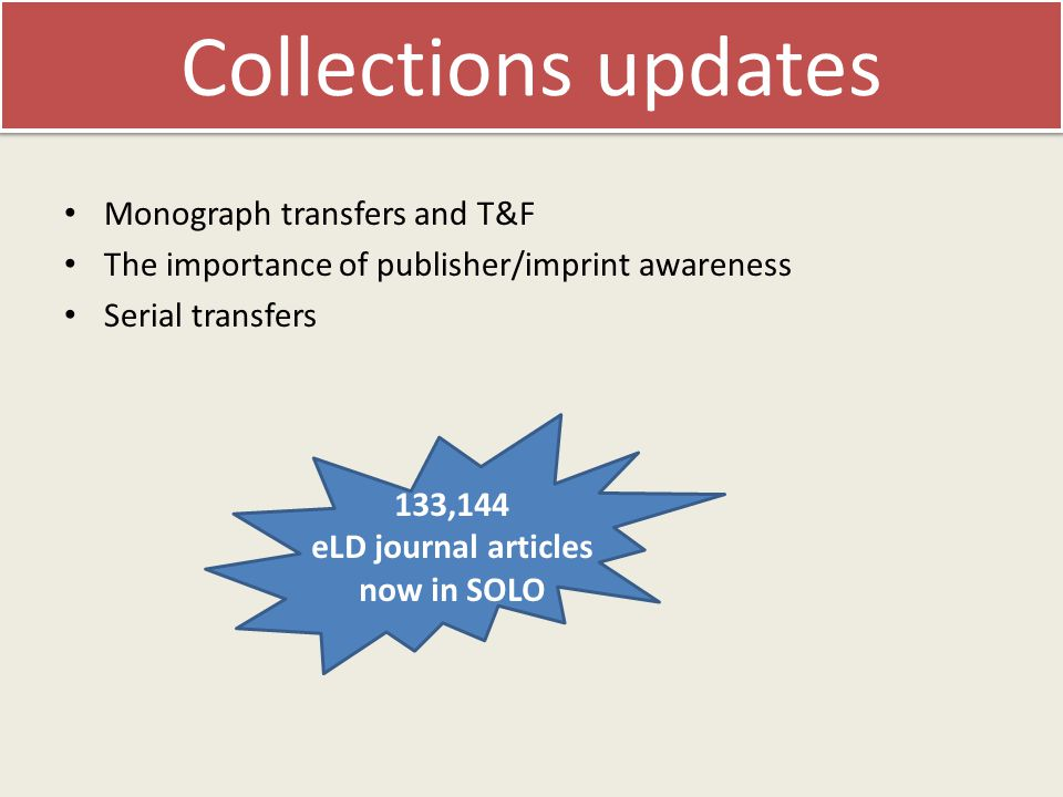 Collections updates Monograph transfers and T&F The importance of publisher/imprint awareness Serial transfers 133,144 eLD journal articles now in SOLO