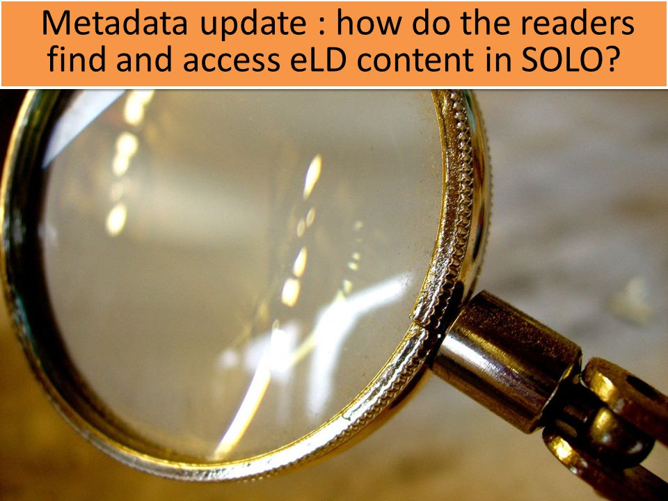 Metadata update : how do the readers find and access eLD content in SOLO?