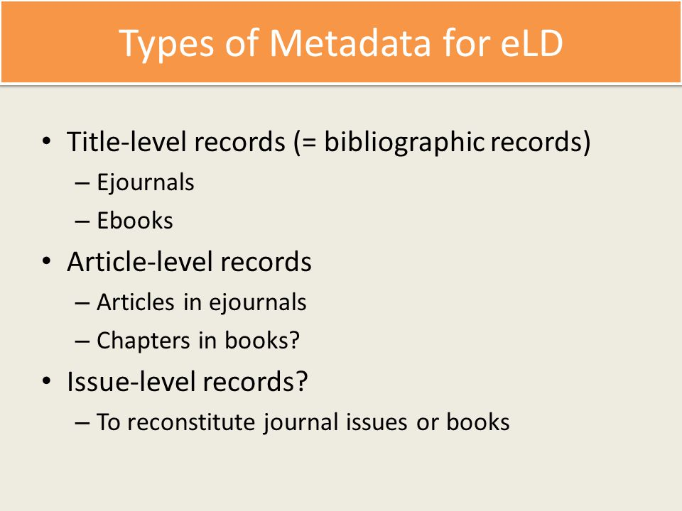 Types of Metadata for eLD Title-level records (= bibliographic records) – Ejournals – Ebooks Article-level records – Articles in ejournals – Chapters in books.